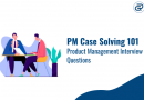 PM Case Solving 101 Product Management Interview Questions
