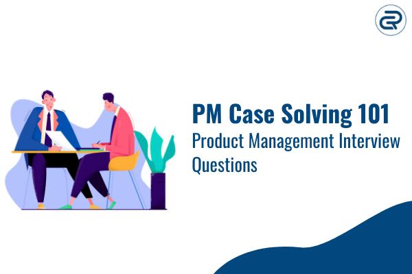 PM Case Solving 101 Product Management Interview Questions